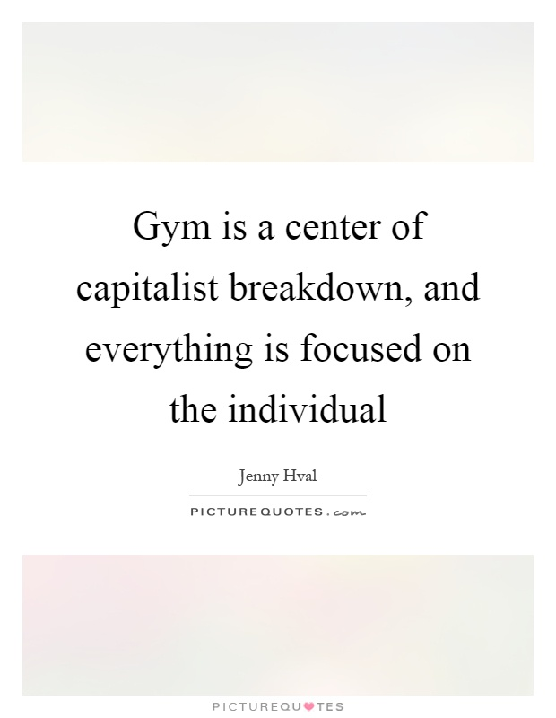 Gym is a center of capitalist breakdown, and everything is focused on the individual Picture Quote #1