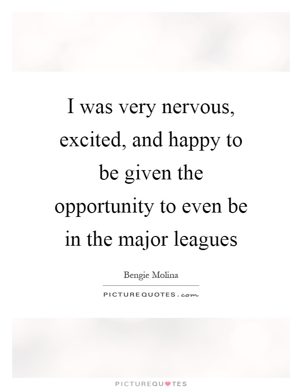 I was very nervous, excited, and happy to be given the opportunity to even be in the major leagues Picture Quote #1