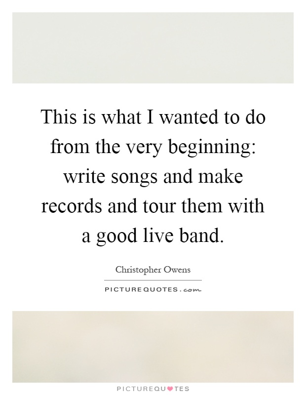 This is what I wanted to do from the very beginning: write songs and make records and tour them with a good live band Picture Quote #1