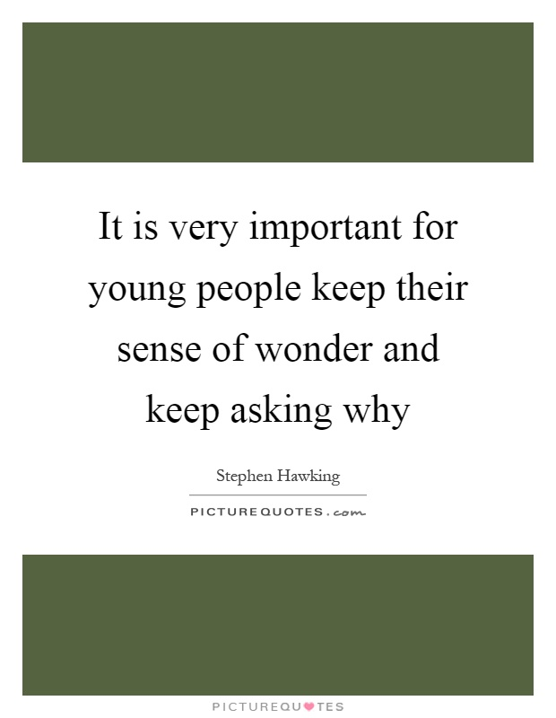 It is very important for young people keep their sense of wonder and keep asking why Picture Quote #1