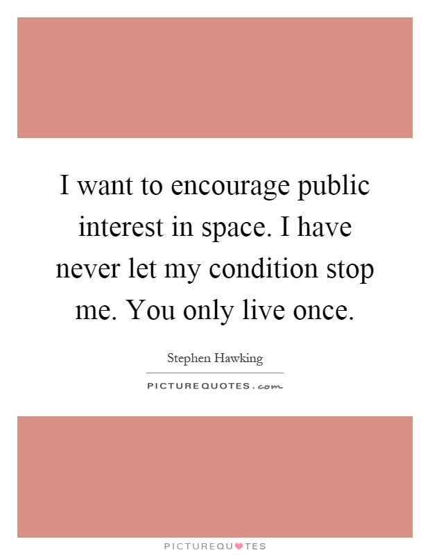 I want to encourage public interest in space. I have never let my condition stop me. You only live once Picture Quote #1
