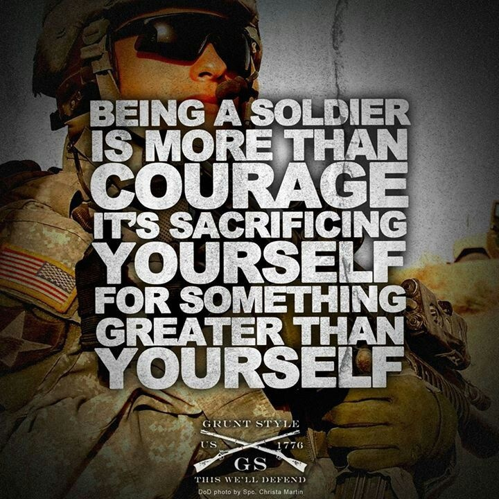 Being a soldier is more than courage, it's sacrificing yourself for something greater than yourself Picture Quote #1