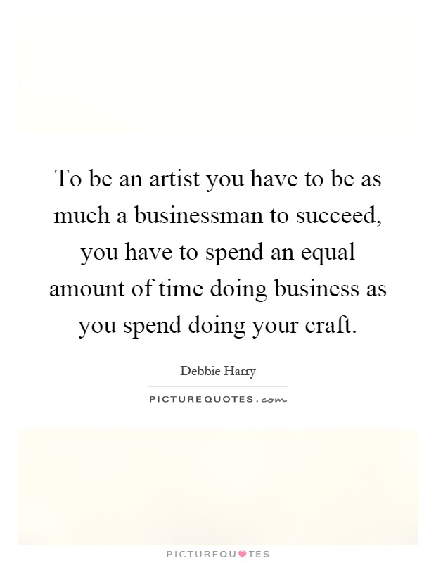 To be an artist you have to be as much a businessman to succeed, you have to spend an equal amount of time doing business as you spend doing your craft Picture Quote #1