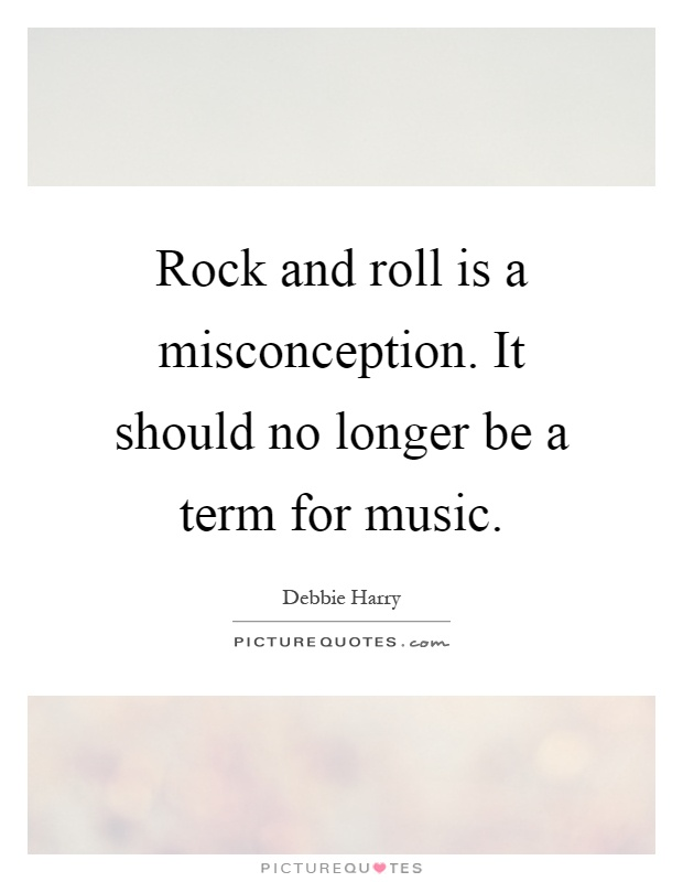 Rock and roll is a misconception. It should no longer be a term for music Picture Quote #1