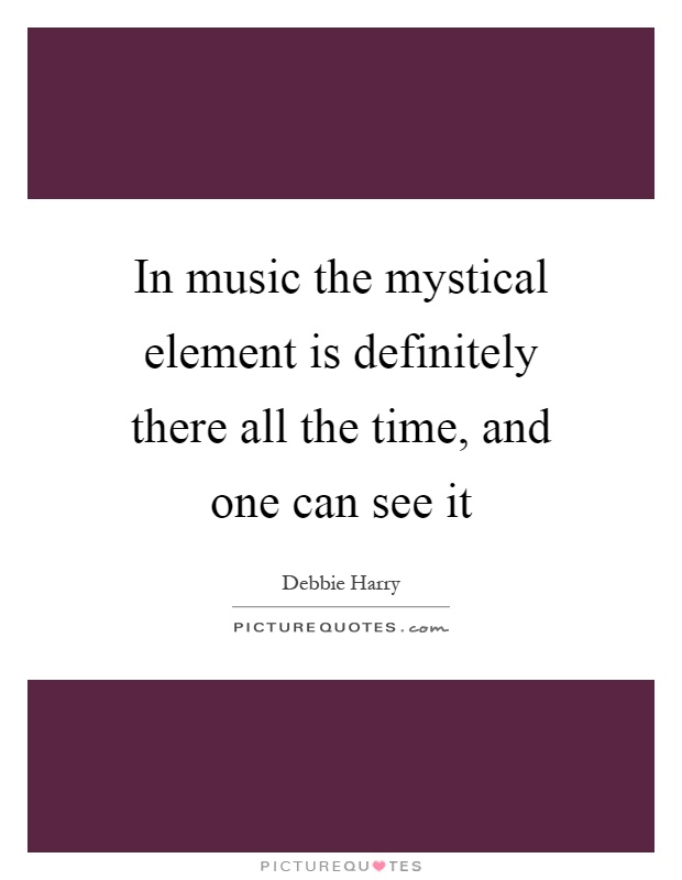 In music the mystical element is definitely there all the time, and one can see it Picture Quote #1