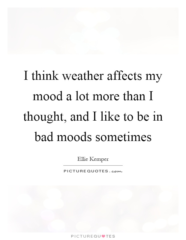 I think weather affects my mood a lot more than I thought, and I like to be in bad moods sometimes Picture Quote #1