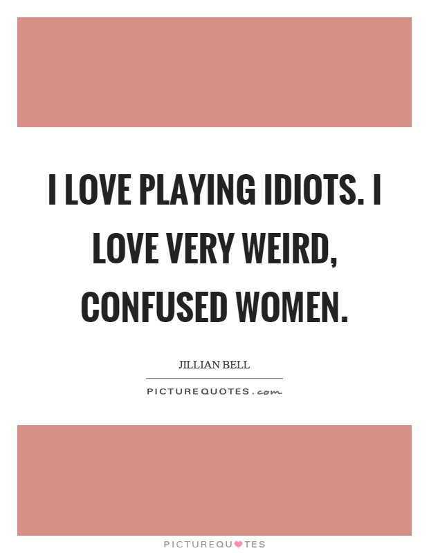 I love playing idiots. I love very weird, confused women Picture Quote #1