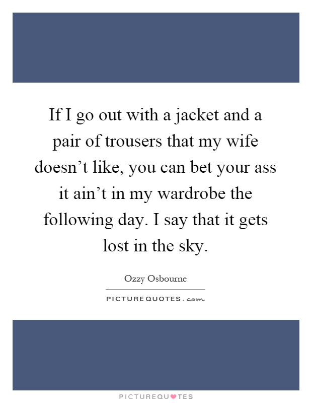 If I go out with a jacket and a pair of trousers that my wife doesn't like, you can bet your ass it ain't in my wardrobe the following day. I say that it gets lost in the sky Picture Quote #1