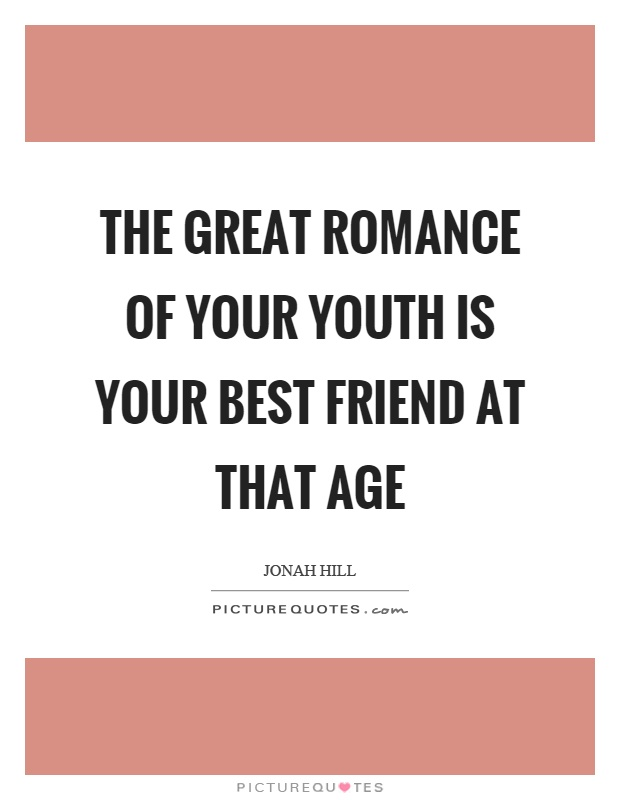 The great romance of your youth is your best friend at that age Picture Quote #1