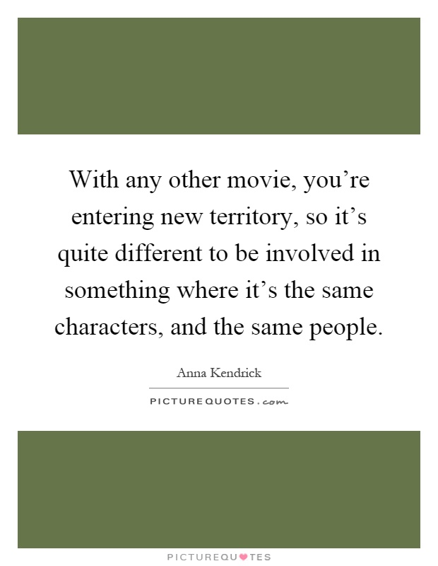 With any other movie, you're entering new territory, so it's quite different to be involved in something where it's the same characters, and the same people Picture Quote #1