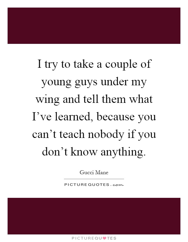 I try to take a couple of young guys under my wing and tell them what I've learned, because you can't teach nobody if you don't know anything Picture Quote #1