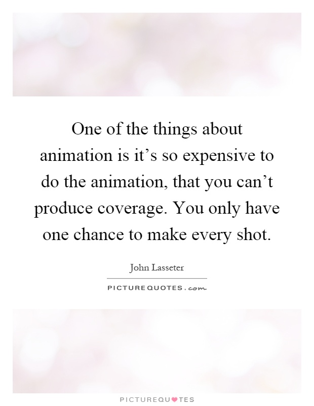 One of the things about animation is it's so expensive to do the animation, that you can't produce coverage. You only have one chance to make every shot Picture Quote #1