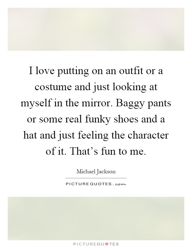 I love putting on an outfit or a costume and just looking at myself in the mirror. Baggy pants or some real funky shoes and a hat and just feeling the character of it. That's fun to me Picture Quote #1