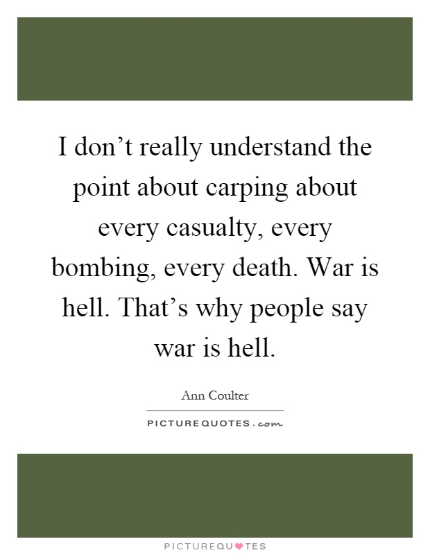 I don't really understand the point about carping about every casualty, every bombing, every death. War is hell. That's why people say war is hell Picture Quote #1