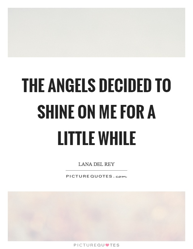 The angels decided to shine on me for a little while Picture Quote #1