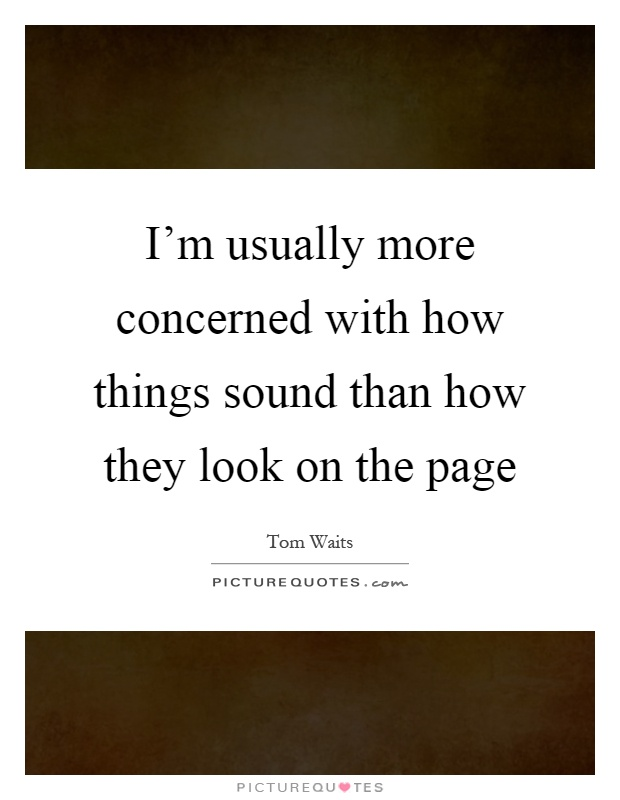 I'm usually more concerned with how things sound than how they look on the page Picture Quote #1