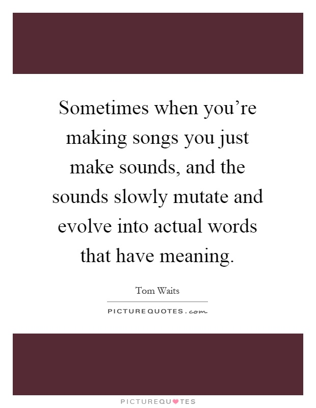 Sometimes when you're making songs you just make sounds, and the sounds slowly mutate and evolve into actual words that have meaning Picture Quote #1