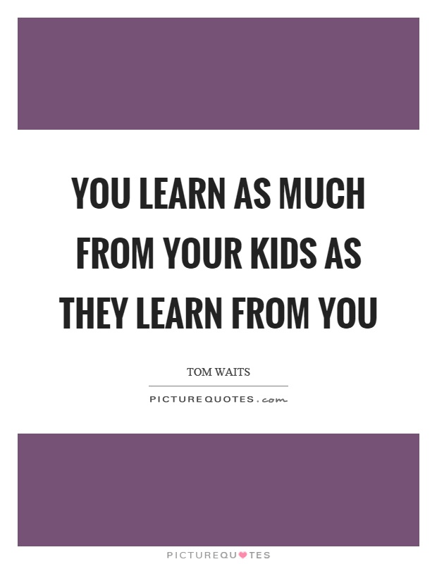 You learn as much from your kids as they learn from you Picture Quote #1