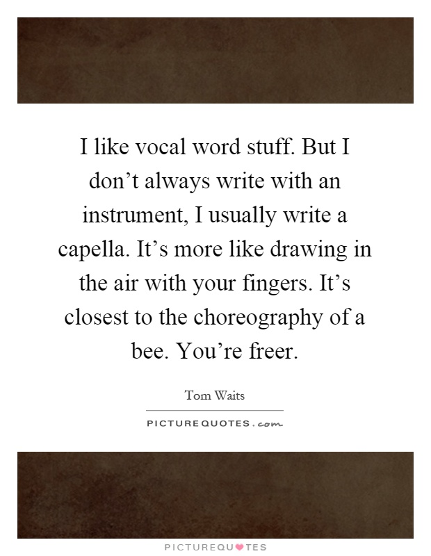 I like vocal word stuff. But I don't always write with an instrument, I usually write a capella. It's more like drawing in the air with your fingers. It's closest to the choreography of a bee. You're freer Picture Quote #1