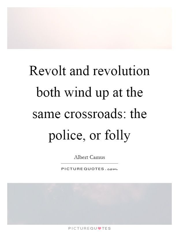 Revolt and revolution both wind up at the same crossroads: the police, or folly Picture Quote #1