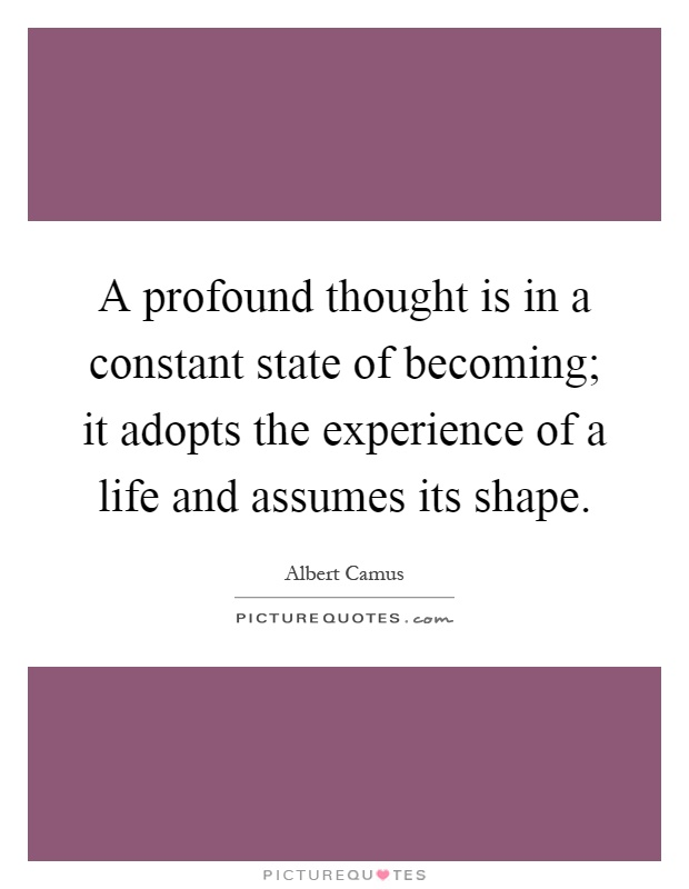 A profound thought is in a constant state of becoming; it adopts the experience of a life and assumes its shape Picture Quote #1