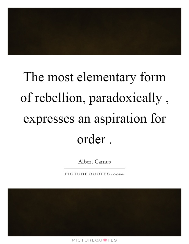 The most elementary form of rebellion, paradoxically, expresses an aspiration for order Picture Quote #1