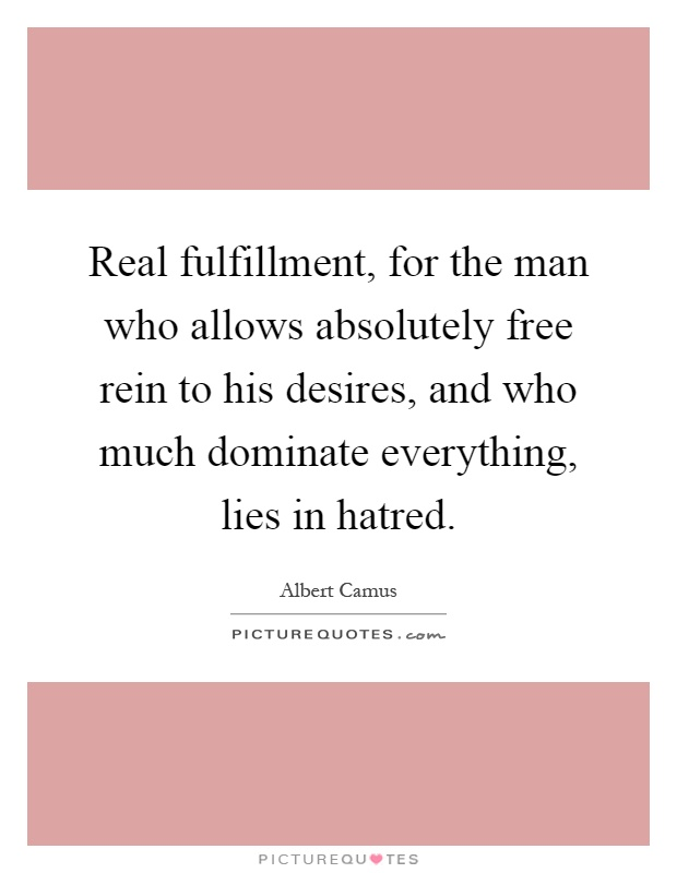 Real fulfillment, for the man who allows absolutely free rein to his desires, and who much dominate everything, lies in hatred Picture Quote #1