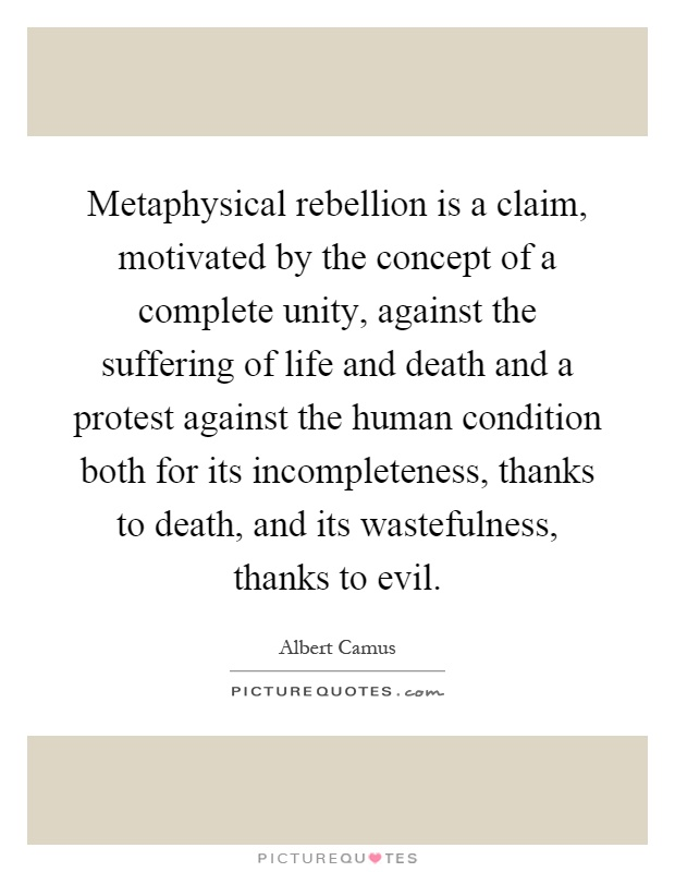 Metaphysical rebellion is a claim, motivated by the concept of a complete unity, against the suffering of life and death and a protest against the human condition both for its incompleteness, thanks to death, and its wastefulness, thanks to evil Picture Quote #1