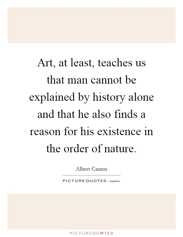 Art, at least, teaches us that man cannot be explained by history alone and that he also finds a reason for his existence in the order of nature Picture Quote #1