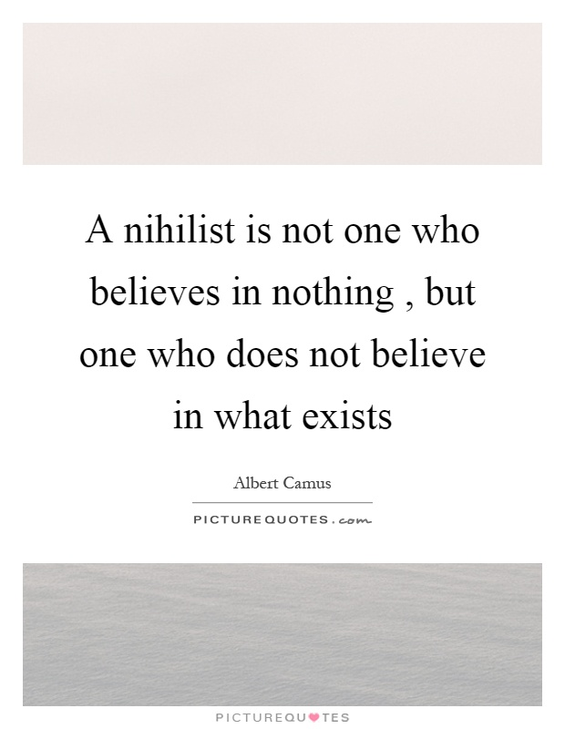 A nihilist is not one who believes in nothing, but one who does not believe in what exists Picture Quote #1