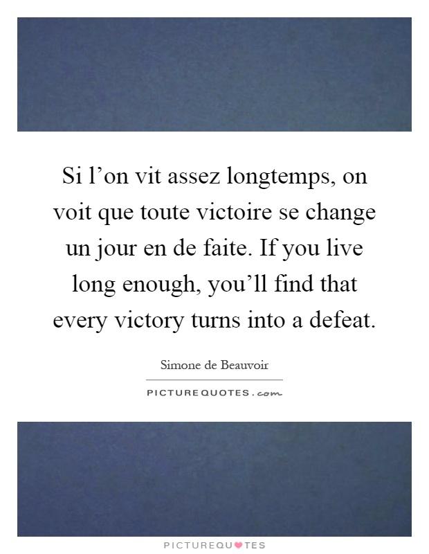 Si l'on vit assez longtemps, on voit que toute victoire se change un jour en de faite. If you live long enough, you'll find that every victory turns into a defeat Picture Quote #1