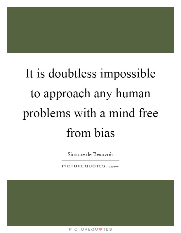 It is doubtless impossible to approach any human problems with a mind free from bias Picture Quote #1