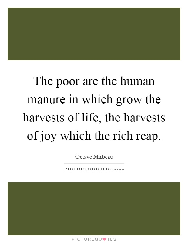 The poor are the human manure in which grow the harvests of life, the harvests of joy which the rich reap Picture Quote #1