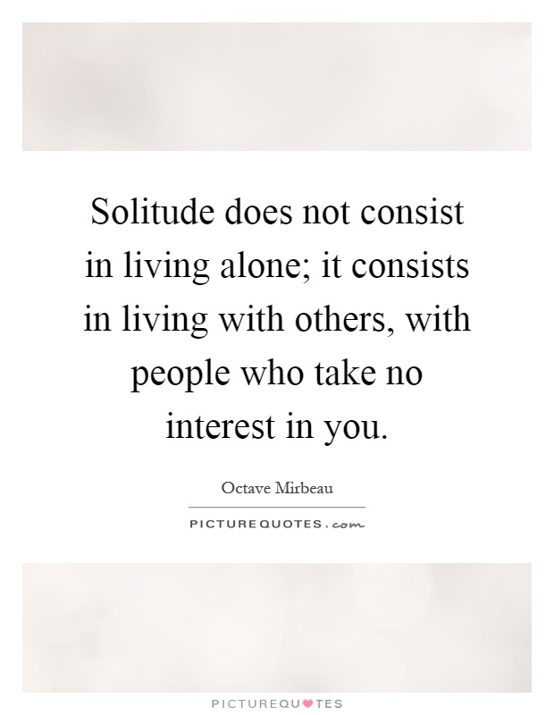 Solitude does not consist in living alone; it consists in living with others, with people who take no interest in you Picture Quote #1