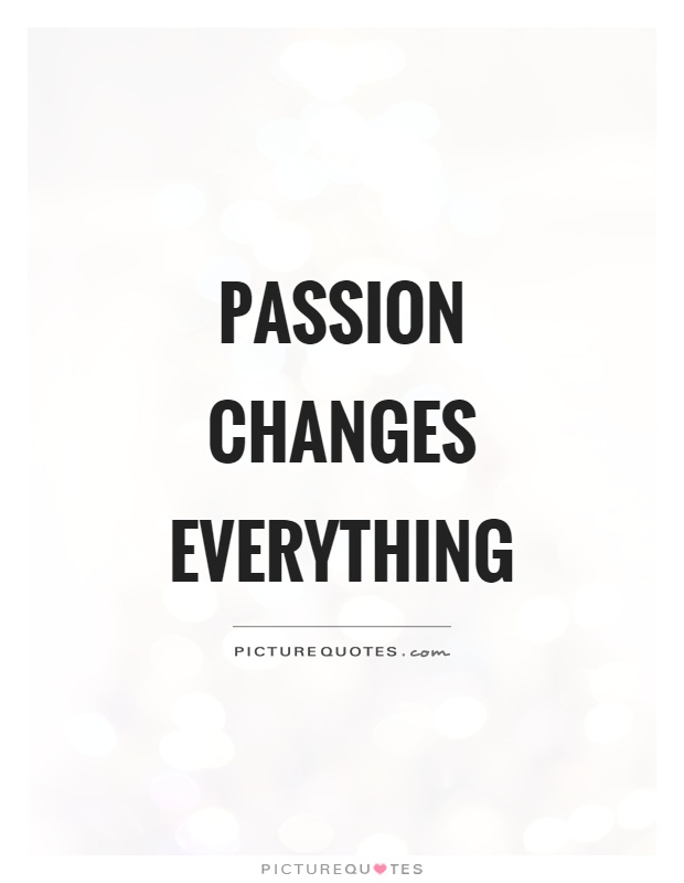 Passion changes everything Picture Quote #1