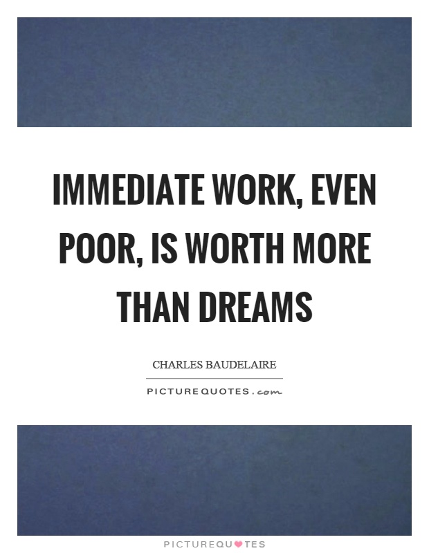 Immediate work, even poor, is worth more than dreams Picture Quote #1