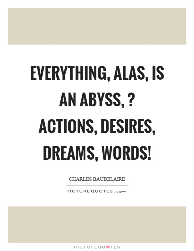 Everything, alas, is an abyss,? actions, desires, dreams, words! Picture Quote #1