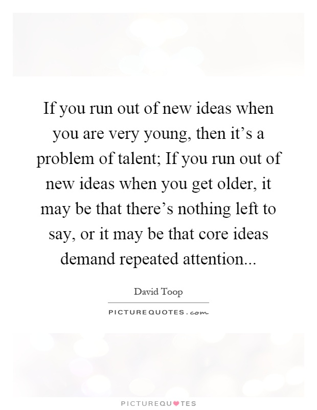 If you run out of new ideas when you are very young, then it's a problem of talent; If you run out of new ideas when you get older, it may be that there's nothing left to say, or it may be that core ideas demand repeated attention Picture Quote #1