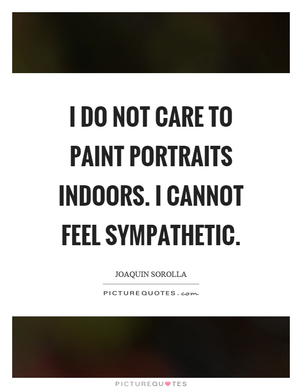 I do not care to paint portraits indoors. I cannot feel sympathetic Picture Quote #1