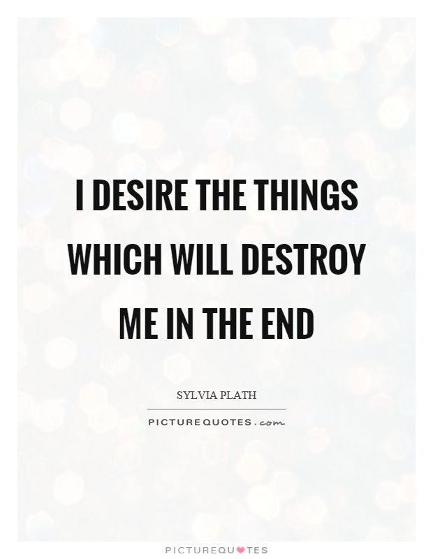 I desire the things which will destroy me in the end Picture Quote #1