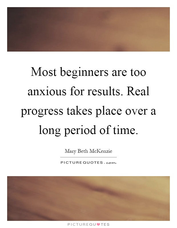 Most beginners are too anxious for results. Real progress takes place over a long period of time Picture Quote #1