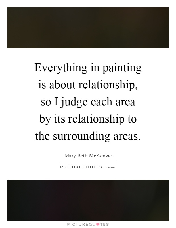 Everything in painting is about relationship, so I judge each area by its relationship to the surrounding areas Picture Quote #1