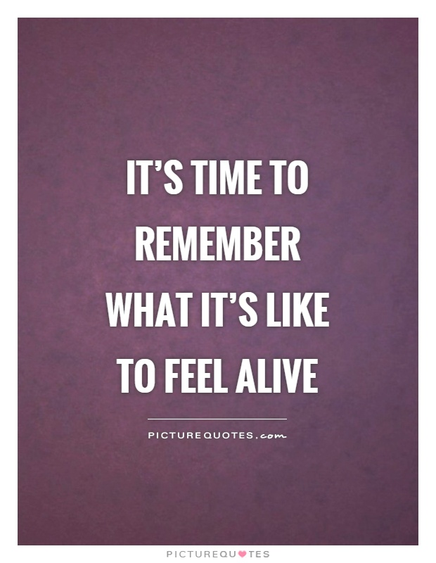 It's time to remember what it's like to feel alive Picture Quote #1