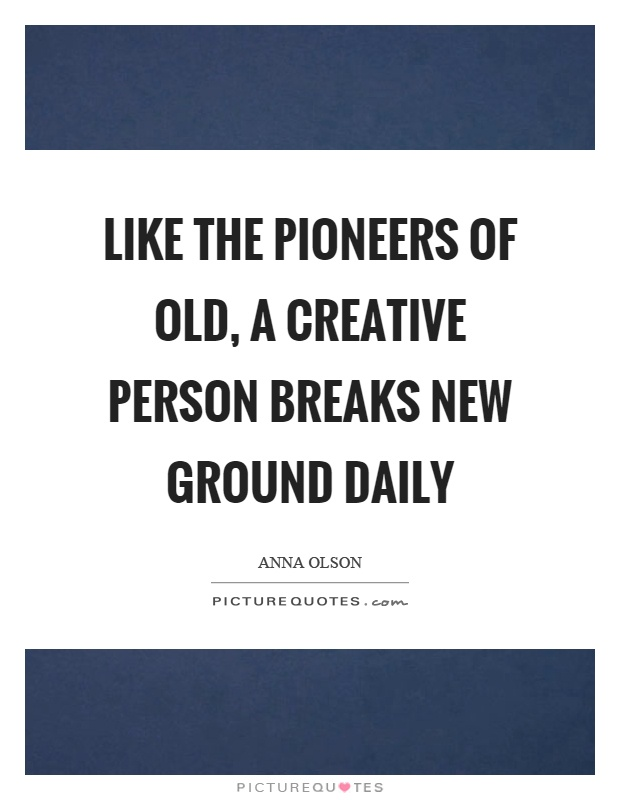 Like the pioneers of old, a creative person breaks new ground daily Picture Quote #1