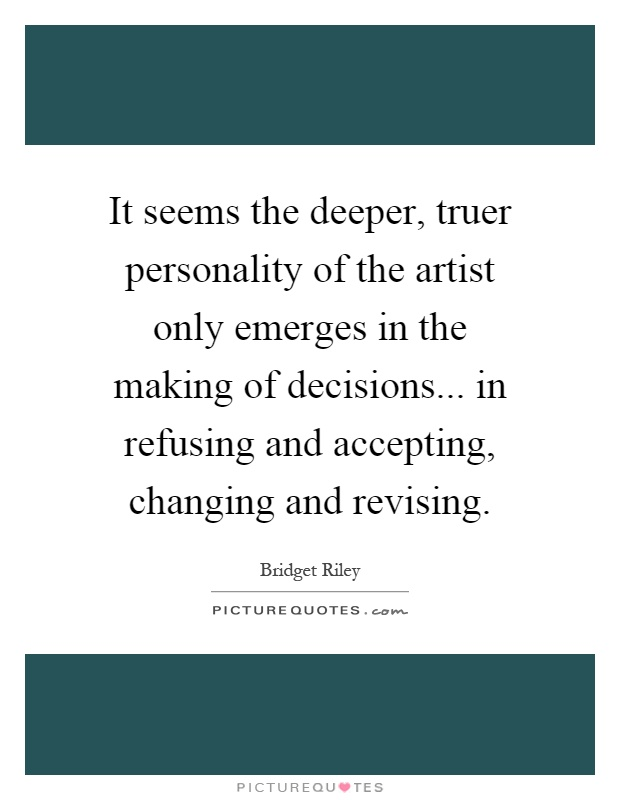 It seems the deeper, truer personality of the artist only emerges in the making of decisions... in refusing and accepting, changing and revising Picture Quote #1
