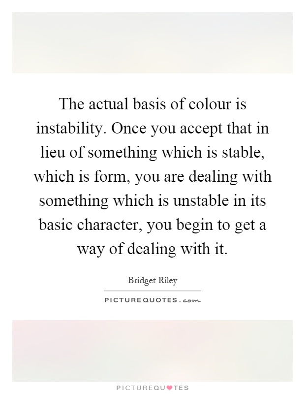 The actual basis of colour is instability. Once you accept that in lieu of something which is stable, which is form, you are dealing with something which is unstable in its basic character, you begin to get a way of dealing with it Picture Quote #1