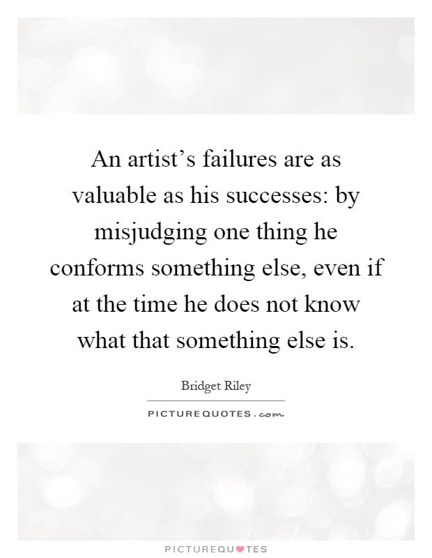 An artist's failures are as valuable as his successes: by misjudging one thing he conforms something else, even if at the time he does not know what that something else is Picture Quote #1