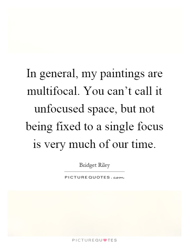 In general, my paintings are multifocal. You can't call it unfocused space, but not being fixed to a single focus is very much of our time Picture Quote #1