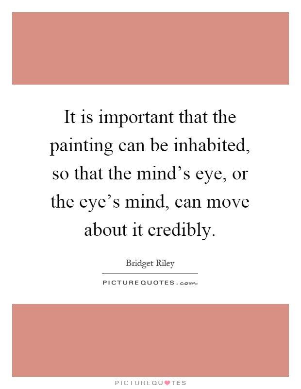 It is important that the painting can be inhabited, so that the mind's eye, or the eye's mind, can move about it credibly Picture Quote #1