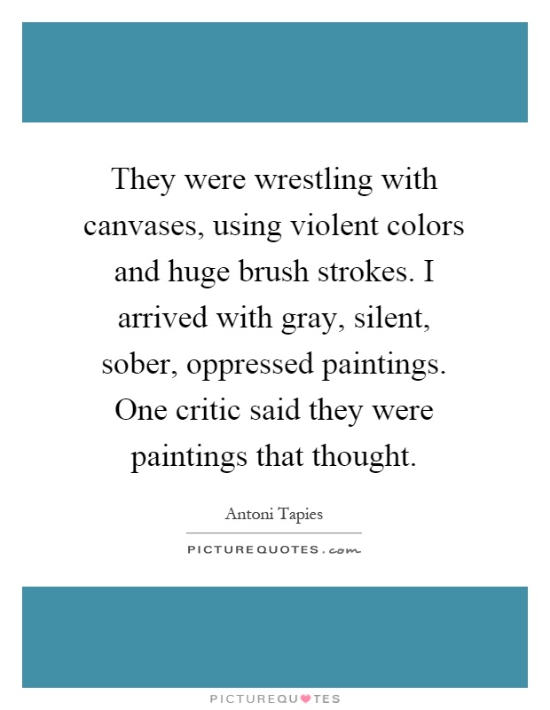 They were wrestling with canvases, using violent colors and huge brush strokes. I arrived with gray, silent, sober, oppressed paintings. One critic said they were paintings that thought Picture Quote #1